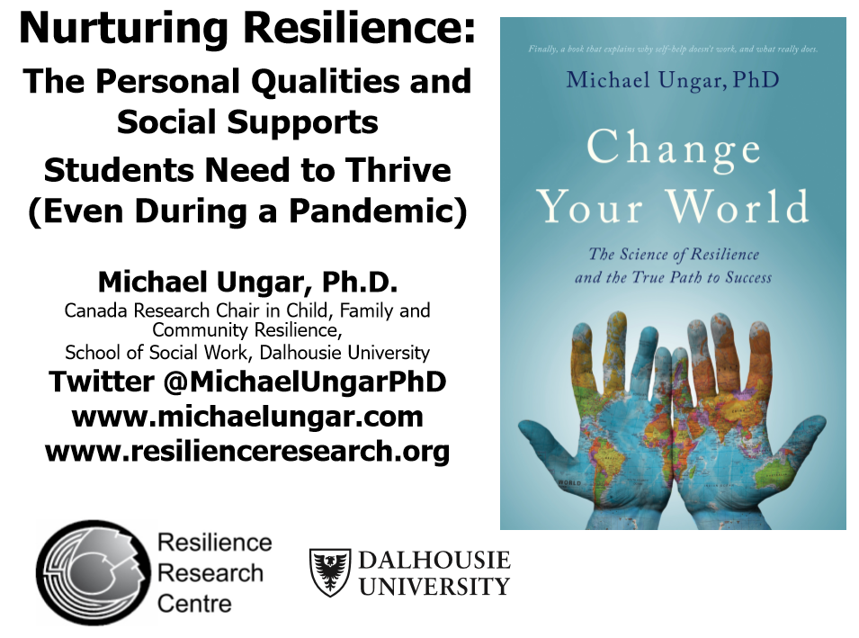 Nurturing Resilience: The Personal Qualities and Social Supports Students Need to Thrive (Even During a Pandemic) - Michael Ungar, Ph.D. Canada Research Chair in Child, Family and School of Social Work, Dalhousie University. Twitter @MichaelUngarPhD. www.michaelungar.com. www.resilienceresearch.org